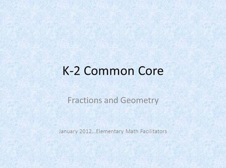 K-2 Common Core Fractions and Geometry January 2012…Elementary Math Facilitators.