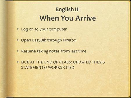 English III When You Arrive  Log on to your computer  Open EasyBib through Firefox  Resume taking notes from last time  DUE AT THE END OF CLASS: UPDATED.