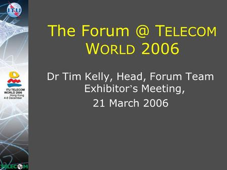 The T ELECOM W ORLD 2006 Dr Tim Kelly, Head, Forum Team Exhibitor ' s Meeting, 21 March 2006.