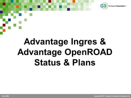 Ca.com Copyright 2002, Computer Associates International, Inc Advantage Ingres & Advantage OpenROAD Status & Plans.