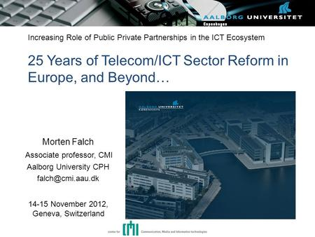 ITCOM Increasing Role of Public Private Partnerships in the ICT Ecosystem 25 Years of Telecom/ICT Sector Reform in Europe, and Beyond… Morten Falch Associate.