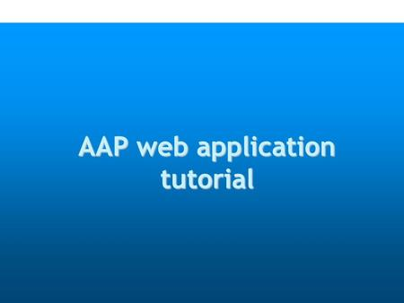 AAP web application tutorial. Objectives o Better visibility of AAP approval process o Enhance the communication process between users and TSB.
