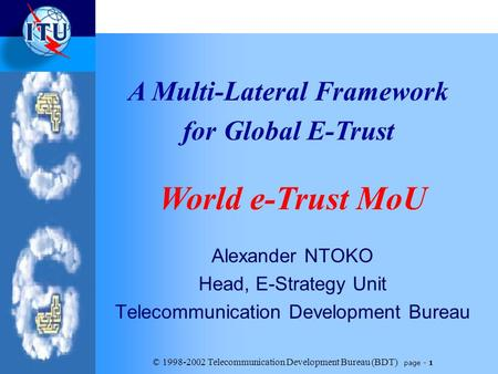 © 1998-2002 <strong>Telecommunication</strong> Development Bureau (BDT) page - 1 Alexander NTOKO Head, E-Strategy Unit <strong>Telecommunication</strong> Development Bureau A Multi-Lateral.