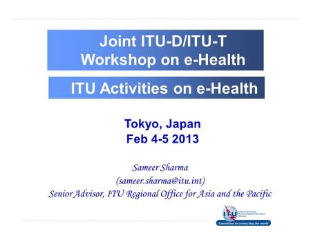 Tokyo, Japan Feb 4-5 2013 Sameer Sharma Senior Advisor, ITU Regional Office for Asia and the Pacific Joint ITU-D/ITU-T Workshop.
