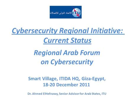 Cybersecurity Regional Initiative: Current Status Regional Arab Forum on Cybersecurity Smart Village, ITIDA HQ, Giza-Egypt, 18-20 December 2011 Dr. Ahmed.