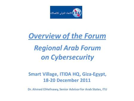 Overview of the Forum Regional Arab Forum on Cybersecurity Smart Village, ITIDA HQ, Giza-Egypt, 18-20 December 2011 Dr. Ahmed ElHefnawy, Senior Advisor.