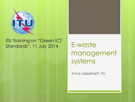 "E-waste management systems Anna Lazzarinetti, ITU ITU Training on ""Green ICT Standards"", 11 July 2014."