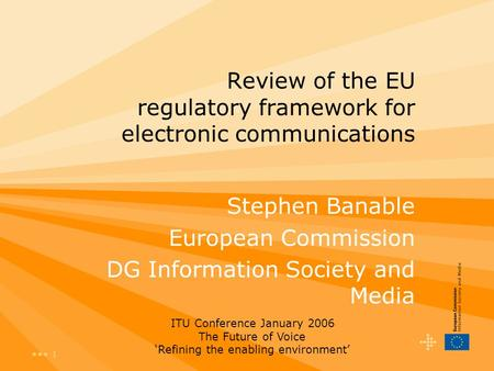 1 Review of the EU regulatory framework for electronic communications Stephen Banable European Commission DG Information Society and Media ITU Conference.