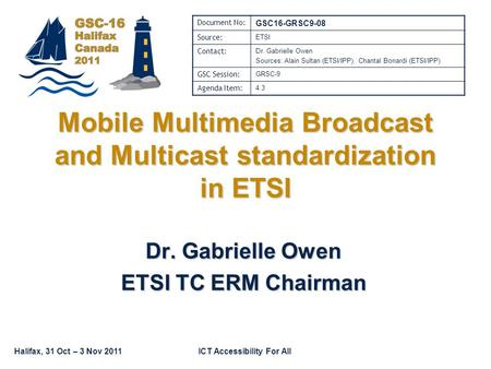 Halifax, 31 Oct – 3 Nov 2011ICT Accessibility For All Mobile Multimedia Broadcast and Multicast standardization in ETSI Dr. Gabrielle Owen ETSI TC ERM.