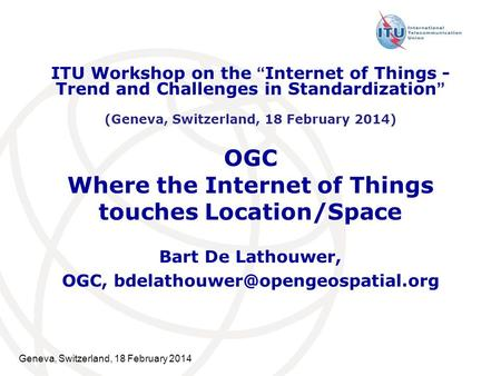 Geneva, Switzerland, 18 February 2014 OGC Where the Internet of Things touches Location/Space Bart De Lathouwer, OGC, ITU.