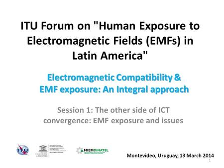 ITU Forum on Human Exposure to Electromagnetic Fields (EMFs) in Latin America Session 1: The other side of ICT convergence: EMF exposure and issues Montevideo,