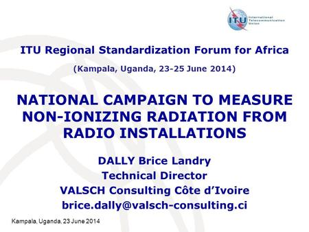 Kampala, Uganda, 23 June 2014 NATIONAL CAMPAIGN TO MEASURE NON-IONIZING RADIATION FROM RADIO INSTALLATIONS DALLY Brice Landry Technical Director VALSCH.
