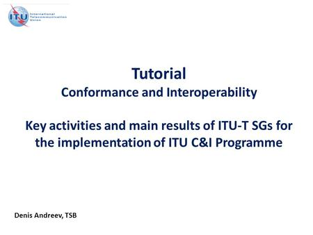 Tutorial Conformance and Interoperability Key activities and main results of ITU-T SGs for the implementation of ITU C&I Programme Denis Andreev, TSB.