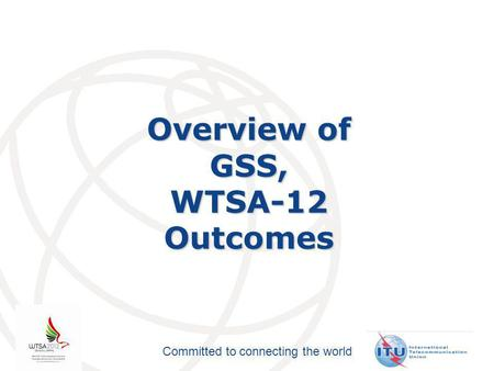 Committed to connecting the world Overview of GSS,WTSA-12Outcomes.