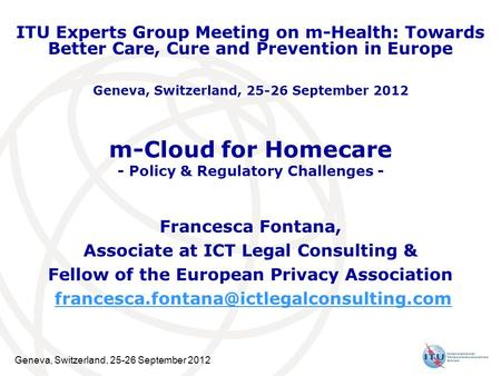Geneva, Switzerland, 25-26 September 2012 m-Cloud for Homecare - Policy & Regulatory Challenges - Francesca Fontana, Associate at ICT Legal Consulting.