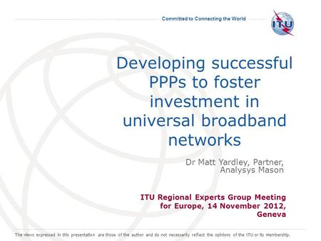 Committed to Connecting the World Developing successful PPPs to foster investment in universal broadband networks ITU Regional Experts Group Meeting for.