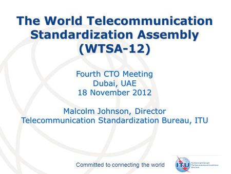 Committed to connecting the world The World Telecommunication Standardization Assembly (WTSA-12) Fourth CTO Meeting Dubai, UAE 18 November 2012 Malcolm.