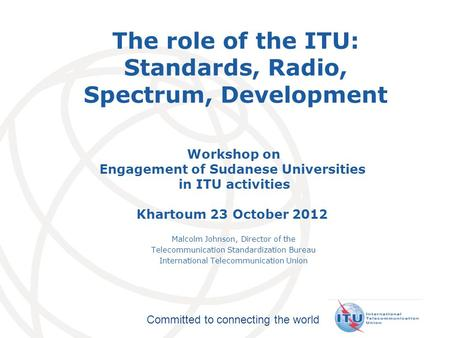 International Telecommunication Union Committed to connecting the world The role of the ITU: Standards, Radio, Spectrum, Development Workshop on Engagement.