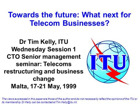 Towards the future: What next for Telecom Businesses? Dr Tim Kelly, ITU Wednesday Session 1 CTO Senior management seminar: Telecoms restructuring and business.