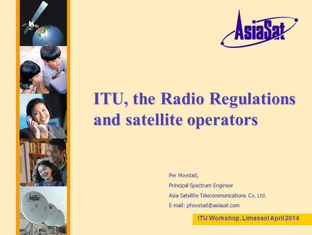 1 ITU, the Radio Regulations and satellite operators Per Hovstad, Principal Spectrum Engineer Asia Satellite Telecommunications Co. Ltd.