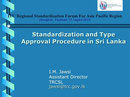 ITU Regional Standardization Forum For Asia Pacific Region (Bangkok, Thailand, 25 August 2014) Standardization and Type Approval Procedure in Sri Lanka.
