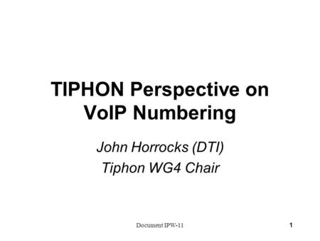 Document IPW-111 TIPHON Perspective on VoIP Numbering John Horrocks (DTI) Tiphon WG4 Chair.