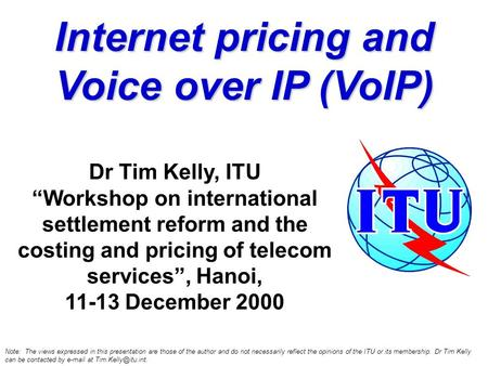"Internet pricing and Voice over IP (VoIP) Dr Tim Kelly, ITU ""Workshop on international settlement reform and the costing and pricing of telecom services"","