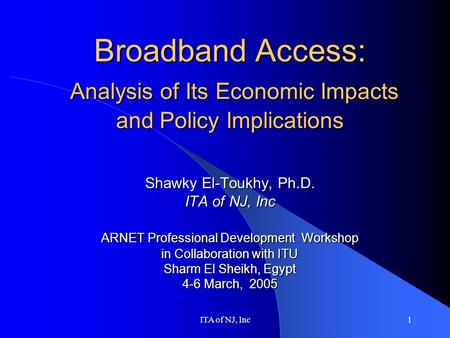 ITA of NJ, Inc1 Broadband Access: Analysis of Its Economic Impacts and Policy Implications Shawky El-Toukhy, Ph.D. ITA of NJ, Inc ARNET Professional Development.