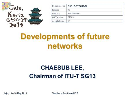 Jeju, 13 – 16 May 2013Standards for Shared ICT Developments of future networks CHAESUB LEE, Chairman of ITU-T SG13 Document No: GSC17-GTSC10-06 Source: