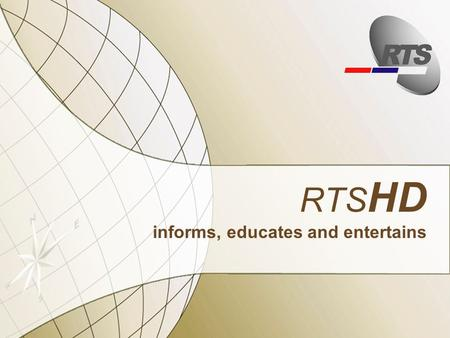 RTS HD informs, educates and entertains. Contensts Needs and requests 5.1 technical design Distribution AD.