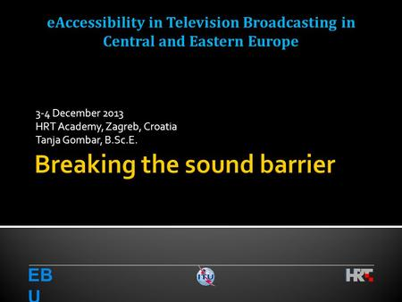 3-4 December 2013 HRT Academy, Zagreb, Croatia Tanja Gombar, B.Sc.E. EB U eAccessibility in Television Broadcasting in Central and Eastern Europe.
