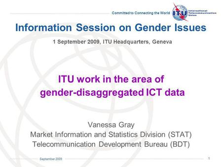 September 2009 Committed to Connecting the World 1 Information Session on Gender Issues 1 September 2009, ITU Headquarters, Geneva ITU work in the area.