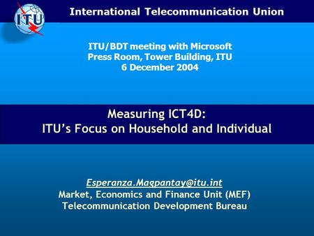 International Telecommunication Union Measuring ICT4D: ITU's Focus on Household and Individual Market, Economics and Finance.
