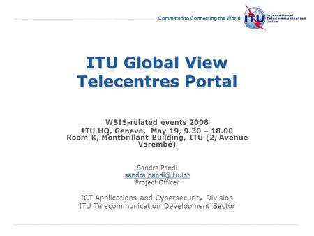 International Telecommunication Union Committed to Connecting the World ITU Global View Telecentres Portal WSIS-related events 2008 ITU HQ, Geneva, May.