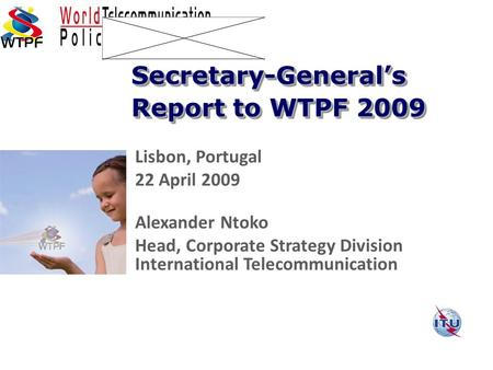 Lisbon, Portugal 22 April 2009 Alexander Ntoko Head, Corporate Strategy Division International Telecommunication Secretary-General's Report to WTPF 2009.