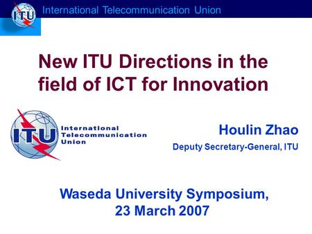Houlin Zhao Deputy Secretary-General, ITU New ITU Directions in the field of ICT for Innovation International Telecommunication Union Waseda University.