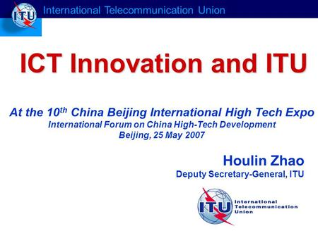 Houlin Zhao Deputy Secretary-General, ITU ICT Innovation and ITU International Telecommunication Union At the 10 th China Beijing International High Tech.