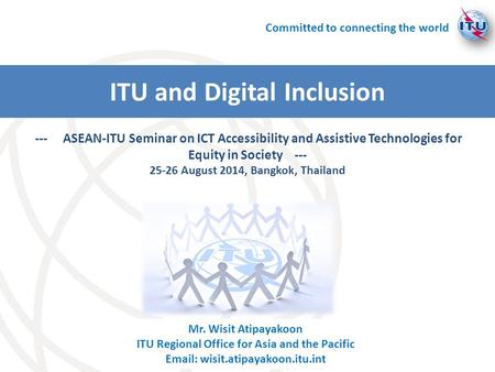 Mr. Wisit Atipayakoon ITU Regional Office for Asia and the Pacific Email: wisit.atipayakoon.itu.int --- ASEAN-ITU Seminar on ICT Accessibility and Assistive.