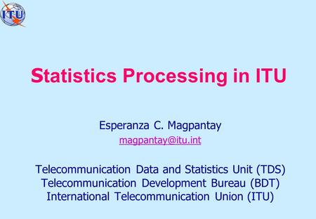 S tatistics Processing in ITU Esperanza C. Magpantay Telecommunication Data and Statistics Unit (TDS) Telecommunication Development Bureau.