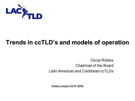 Trends in ccTLD's and models of operation Oscar Robles Chairman of the Board Latin American and Caribbean ccTLDs Kuala Lumpur 23.07.2004.