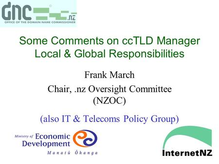 Some Comments on ccTLD Manager Local & Global Responsibilities Frank March Chair,.nz Oversight Committee (NZOC) (also IT & Telecoms Policy Group)