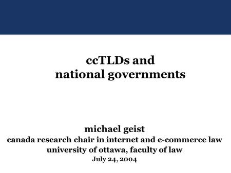 Michael geist canada research chair in internet and e-commerce law university of ottawa, faculty of law July 24, 2004 ccTLDs and national governments.