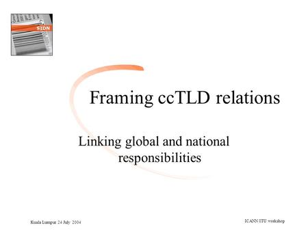 Kuala Lumpur 24 July 2004 ICANN/ITU workshop Framing ccTLD relations Linking global and national responsibilities.