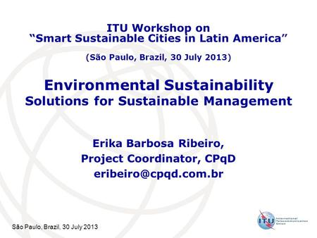 São Paulo, Brazil, 30 July 2013 Environmental Sustainability Solutions for Sustainable Management Erika Barbosa Ribeiro, Project Coordinator, CPqD