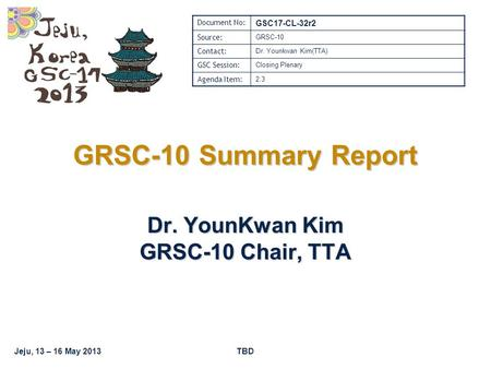 Jeju, 13 – 16 May 2013TBD GRSC-10 Summary Report Dr. YounKwan Kim GRSC-10 Chair, TTA Document No: GSC17-CL-32r2 Source: GRSC-10 Contact: Dr. Younkwan Kim(TTA)
