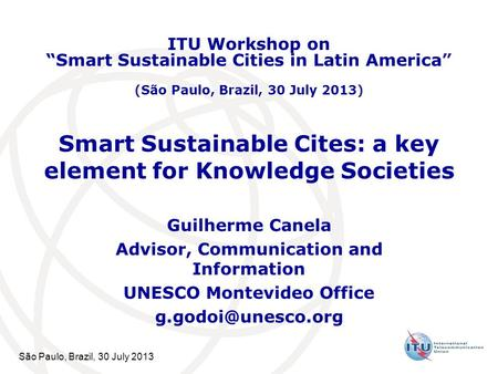 São Paulo, Brazil, 30 July 2013 Smart Sustainable Cites: a key element for Knowledge Societies Guilherme Canela Advisor, Communication and Information.
