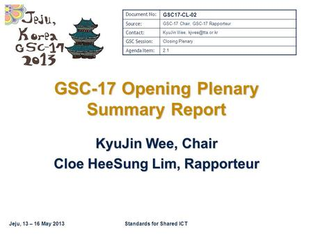 Jeju, 13 – 16 May 2013Standards for Shared ICT GSC-17 Opening Plenary Summary Report KyuJin Wee, Chair Cloe HeeSung Lim, Rapporteur Document No: GSC17-CL-02.