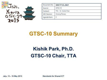 Jeju, 13 – 16 May 2013Standards for Shared ICT GTSC-10 Summary Kishik Park, Ph.D. GTSC-10 Chair, TTA Document No: GSC17-CL-04r1 Source: GTSC-10 Contact: