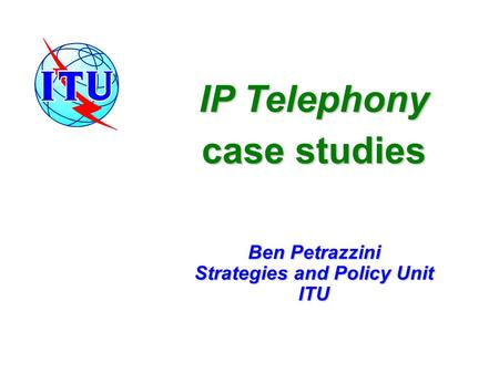 IP Telephony case studies Ben Petrazzini Strategies and Policy Unit ITU.