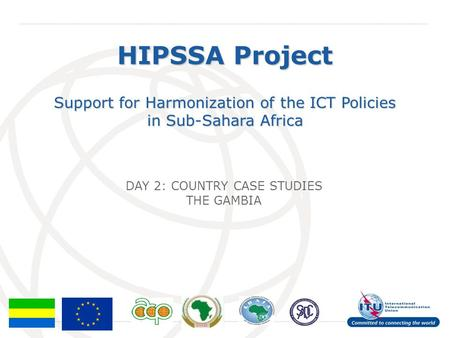 International Telecommunication Union HIPSSA Project Support for Harmonization of the ICT Policies in Sub-Sahara Africa DAY 2: COUNTRY CASE STUDIES THE.